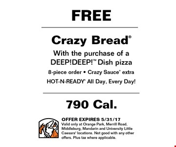 FREE Crazy Bread With the purchase of a DEEP!DEEP!TM Dish pizza 8-piece order - Crazy Sauce extra HOT-N-READY All Day, Every Day!. OFFER EXPIRES 5/31/17Valid only at Orange Park, Merrill Road, Middleburg, Mandarin and University Little Caesars locations. Not good with any other offers. Plus tax where applicable.