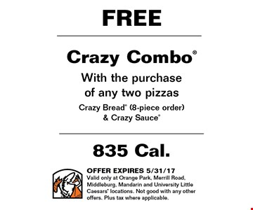 FREE Crazy Combo With the purchaseof any two pizzas Crazy Bread (8-piece order) & Crazy Sauce. OFFER EXPIRES 5/31/17Valid only at Orange Park, Merrill Road, Middleburg, Mandarin and University Little Caesars locations. Not good with any other offers. Plus tax where applicable.