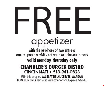 Free appetizer with the purchase of two entrees. One coupon per visit. Not valid on take-out orders. Valid Monday-Thursday only. With this coupon. Valid at Delhi/Cleves-Warsaw location only. Not valid with other offers. Expires 7-14-17.