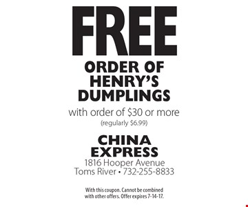 Free Order of Henry's Dumplings with order of $30 or more (regularly $6.99). With this coupon. Cannot be combined with other offers. Offer expires 7-14-17.