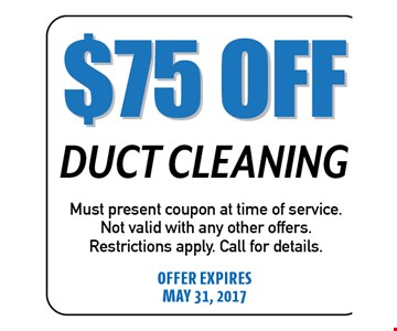$75 Off Duct Cleaning. Must present coupon at time of service. Not valid with any other offers. Restrictions apply. Call for details. Offer expires 05-31-17