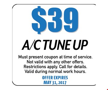 $39 A/C Tune Up. Must present coupon at time of service. Not valid with any other offers. Restrictions apply. Call for details. Valid during normal work hours. Offer expires 05-31-17