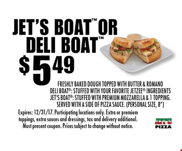 "$5.49 Jet's Boat or Deli Boat. Freshly Baked Dough topped with Butter & Romano. Deli Boat: Stuffed with your favorite Jetzee® ingredients. Jet's Boat: Stuffed with Premium Mozzarella & 1 Topping. Served with a side of Pizza Sauce. (personal size, 8""). Expires: 12/31/17. Participating locations only. Extra or premium toppings, extra sauces and dressings, tax and delivery additional. Must present coupon. Prices subject to change without notice."