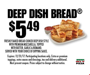 $5.49 Deep Dish Bread. Freshly Baked Bread cooked Deep Dish Style with Premium Mozzarella, topped with Butter, Garlic & Romano. Served with your choice of dipping sauce. Expires: 12/31/17. Participating locations only. Extra or premium toppings, extra sauces and dressings, tax and delivery additional. Must present coupon. Prices subject to change without notice.