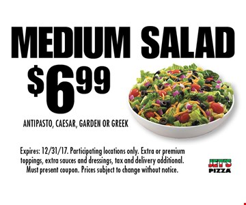 $6.99 Medium. Salad Antipasto, Caesar, Garden or Greek. Expires: 12/31/17. Participating locations only. Extra or premium toppings, extra sauces and dressings, tax and delivery additional. Must present coupon. Prices subject to change without notice.