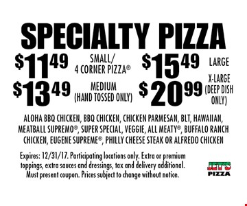 Specialty Pizza: $11.49 Small/4 Corner Pizza, $13.49 Medium, $15.49 Large OR $20.99 X-Large. Aloha BBQ Chicken, BBQ Chicken, Chicken Parmesan, Blt, Hawaiian, Meatball Supremo, Super Special, Veggie, All Meaty, Buffalo Ranch Chicken, Eugene Supreme, Philly Cheese Steak Or Alfredo Chicken. Expires: 12/31/17. Participating locations only. Extra or premium toppings, extra sauces and dressings, tax and delivery additional. Must present coupon. Prices subject to change without notice.