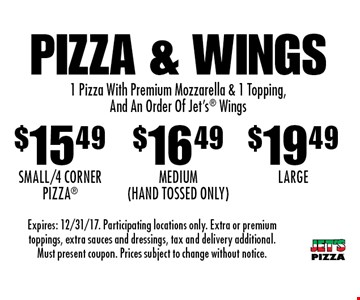 Pizza & Wings: $15.49 Small/4 Corner Pizza, $16.49 Medium (Hand Tossed Only) OR $19.49 Large. 1 Pizza With Premium Mozzarella & 1 Topping, And An Order Of Jet's Wings. Expires: 12/31/17. Participating locations only. Extra or premium toppings, extra sauces and dressings, tax and delivery additional. Must present coupon. Prices subject to change without notice.