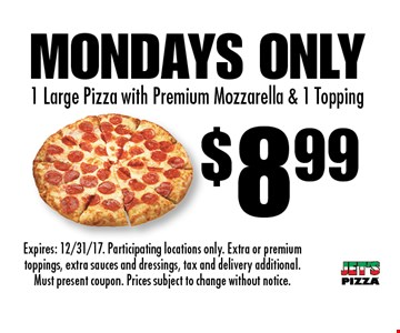 $8.99 1 Large Pizza with Premium Mozzarella & 1 Topping. Mondays Only. Expires: 12/31/17. Participating locations only. Extra or premium toppings, extra sauces and dressings, tax and delivery additional. Must present coupon. Prices subject to change without notice.