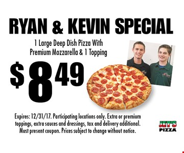 $8.49 Ryan & Kevin Special. 1 Large Deep Dish Pizza With Premium Mozzarella & 1 Topping. Expires: 12/31/17. Participating locations only. Extra or premium toppings, extra sauces and dressings, tax and delivery additional. Must present coupon. Prices subject to change without notice.