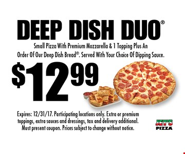 $12.99 Deep Dish Duo. Small Pizza With Premium Mozzarella & 1 Topping Plus An Order Of Our Deep Dish Bread. Served With Your Choice Of Dipping Sauce. Expires: 12/31/17. Participating locations only. Extra or premium toppings, extra sauces and dressings, tax and delivery additional. Must present coupon. Prices subject to change without notice.