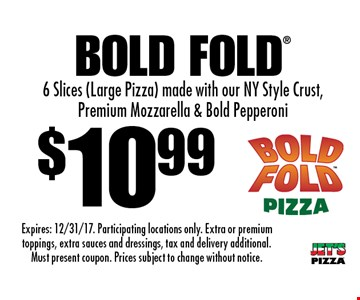 $10.99 Bold Fold. 6 Slices (Large Pizza) made with our NY Style Crust, Premium Mozzarella & Bold Pepperoni. Expires: 12/31/17. Participating locations only. Extra or premium toppings, extra sauces and dressings, tax and delivery additional. Must present coupon. Prices subject to change without notice.