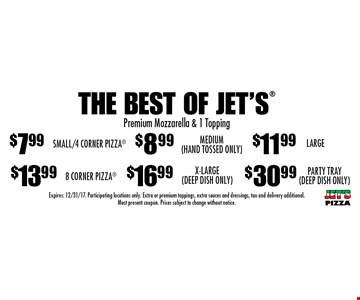 The Best Of Jet's: $7.99 Small/4 Corner Pizza, $8.99 Medium (Hand Tossed Only), $11.99 Large, $13.99 8 Corner Pizza, $16.99 X-Large (Deep Dish Only) OR $30.99 Party Tray (Deep Dish Only) Premium Mozzarella & 1 Topping. Expires: 12/31/17. Participating locations only. Extra or premium toppings, extra sauces and dressings, tax and delivery additional. Must present coupon. Prices subject to change without notice.