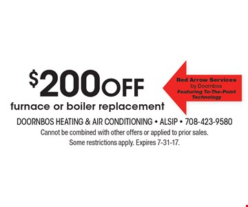 $200 off furnace or boiler replacement. Cannot be combined with other offers or applied to prior sales. Some restrictions apply. Expires 7-31-17.