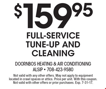 $159.95 full-service tune-up and cleaning. Not valid with any other offers. May not apply to equipment located in crawl spaces or attics. Price per unit. With this coupon. Not valid with other offers or prior purchases. Exp. 7-31-17.