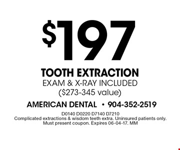 $197 Tooth ExtractionEXAM & X-RAY INCLUDED($273-345 value). D0140 D0220 D7140 D7210Complicated extractions & wisdom teeth extra. Uninsured patients only. Must present coupon. Expires 06-04-17. MM