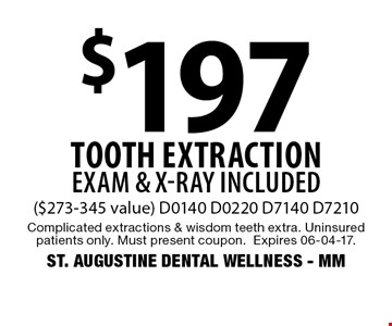 $197 tooth extraction EXAM & X-RAY INCLUDED($273-345 value) D0140 D0220 D7140 D7210. Complicated extractions & wisdom teeth extra. Uninsured patients only. Must present coupon.Expires 06-04-17.ST. AUGUSTINE DENTAL WELLNESS - MM