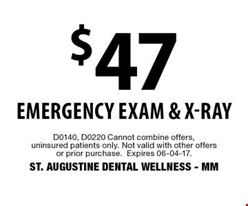 $47 emergency exam & x-ray. D0140, D0220 Cannot combine offers, uninsured patients only. Not valid with other offers or prior purchase.Expires 06-04-17.ST. AUGUSTINE DENTAL WELLNESS - MM