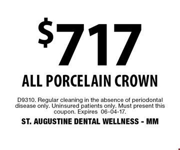 $717 all porcelain crown. D9310. Regular cleaning in the absence of periodontal disease only. Uninsured patients only. Must present this coupon. Expires06-04-17. ST. AUGUSTINE DENTAL WELLNESS - MM