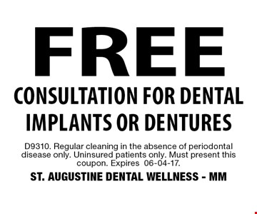 FREE Consultation for dental implants or dentures. D9310. Regular cleaning in the absence of periodontal disease only. Uninsured patients only. Must present this coupon. Expires 06-04-17. ST. AUGUSTINE DENTAL WELLNESS - MM
