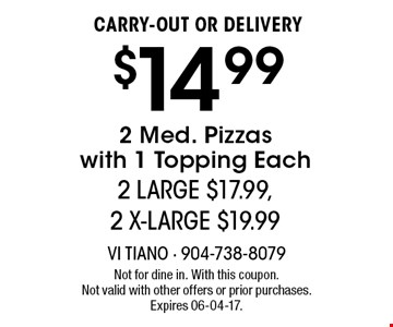 $14.99 CARRY-OUT OR DELIVERY2 Med. Pizzaswith 1 Topping Each2 LARGE $17.99, 2 X-LARGE $19.99 . Not for dine in. With this coupon. Not valid with other offers or prior purchases. Expires 06-04-17.