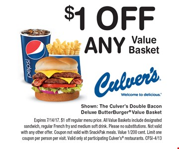 $1 Off Any Value Basket. Expires 7/14/17. $1 off regular menu price. All Value Baskets include designated sandwich, regular French fry and medium soft drink. Please no substitutions. Not valid with any other offer. Coupon not valid with SnackPak meals. Value 1/200 cent. Limit one coupon per person per visit. Valid only at participating Culver's restaurants. CFSI-4/13