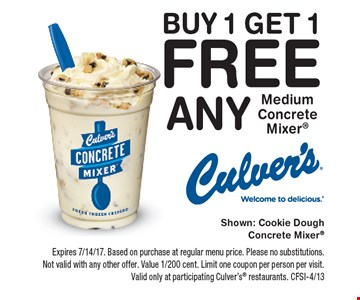 Buy 1 Get 1 Free Any Medium Concrete Mixer. Expires 7/14/17. Based on purchase at regular menu price. Please no substitutions. Not valid with any other offer. Value 1/200 cent. Limit one coupon per person per visit. Valid only at participating Culver's restaurants. CFSI-4/13
