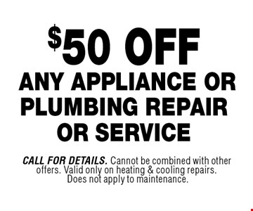 $50 OFF ANY APPLIANCE OR PLUMBING REPAIROR SERVICE. Call For Details. Cannot be combined with other offers. Valid only on heating & cooling repairs. Does not apply to maintenance.