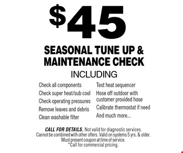 $45 Seasonal Tune Up & Maintenance Check. Call For Details. Not valid for diagnostic services.Cannot be combined with other offers. Valid on systems 5 yrs. & older. Must present coupon at time of service.*Call for commercial pricing.