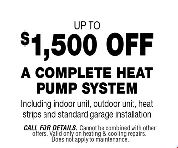 up to$1,500 OFFA Complete Heat Pump SystemIncluding indoor unit, outdoor unit, heat strips and standard garage installation. Call For Details. Cannot be combined with other offers. Valid only on heating & cooling repairs. Does not apply to maintenance.