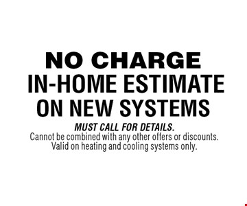 No Charge In-Home Estimateon new systems. Must Call For Details.Cannot be combined with any other offers or discounts. Valid on heating and cooling systems only.
