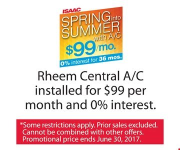 Spring into Summer with A/C $99/mo. & 0% interest for 36 months. Rheem central A/C installed for $99 per month and 0% interest. Some restrictions apply. Prior sales excluded. Cannot be combined with other offers. Promotional price ends 6-30-17.
