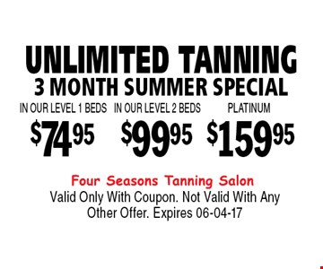 $74.95 UNLIMITED TANNING3 MONTH SUMMER SPECIAL. Valid Only With Coupon. Not Valid With Any Other Offer. Expires 06-04-17