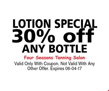 30% off LOTION Specialany Bottle . Valid Only With Coupon. Not Valid With Any Other Offer. Expires 06-04-17