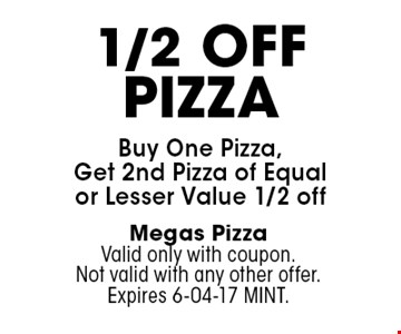 1/2 OffPizzaBuy One Pizza, Get 2nd Pizza of Equal or Lesser Value 1/2 off. Megas PizzaValid only with coupon. Not valid with any other offer. Expires 6-04-17 MINT.