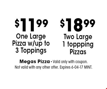 $11.99 One Large Pizza w/up to 3 Toppings. Megas Pizza - Valid only with coupon. Not valid with any other offer. Expires 6-04-17 MINT.