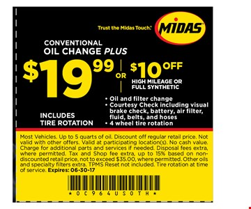 $19.99 or $10 off Conventional oil change plus high mileage or full synthetic. Most Vehicles. Up to 5 quarts of oil. Discount off regular retail price. Not valid with other offers. Valid at participating location(s). No cash value. Charge for additional parts and services if needed. Disposal fees extra, where permitted. Tax and Shop fee extra, up to 15% based on non-discounted retail price, not to exceed $35.00, where permitted. Other oils and specialty fi lters extra. TPMS Reset not included. Tire rotation at time of service. Expires: 06-30-17