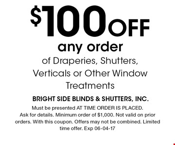 $100 Off any orderof Draperies, Shutters,Verticals or Other Window Treatments. Must be presented AT TIME ORDER IS PLACED. Ask for details. Minimum order of $1,000. Not valid on prior orders. With this coupon. Offers may not be combined. Limited time offer. Exp 06-04-17