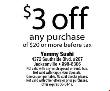 $3 off any purchaseof $20 or more before tax. Yummy Sushi 4372 Southside Blvd. #207Jacksonville - 998-8806Not valid with any lunch special or Bento box. Not valid with Happy Hour Specials. One coupon per table. No split checks please.Not valid with other offers or prior purchases. Offer expires 06-04-17.