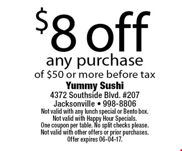 $8 off any purchaseof $50 or more before tax. Yummy Sushi 4372 Southside Blvd. #207Jacksonville - 998-8806Not valid with any lunch special or Bento box. Not valid with Happy Hour Specials. One coupon per table. No split checks please.Not valid with other offers or prior purchases. Offer expires 06-04-17.