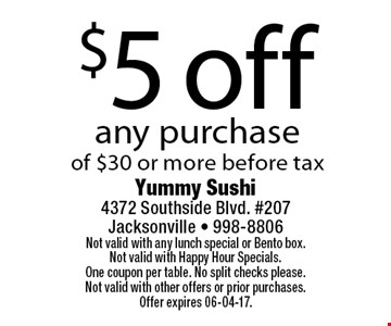 $5 off any purchaseof $30 or more before tax. Yummy Sushi 4372 Southside Blvd. #207Jacksonville - 998-8806Not valid with any lunch special or Bento box. Not valid with Happy Hour Specials. One coupon per table. No split checks please.Not valid with other offers or prior purchases. Offer expires 06-04-17.