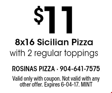 $11 8x16 Sicilian Pizzawith 2 regular toppings. Valid only with coupon. Not valid with any other offer. Expires 6-04-17. MINT