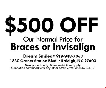 $500 OFF Our Normal Price for Braces or Invisalign. Dream Smiles - 919-948-70631830 Garner Station Blvd. - Raleigh, NC 27603New patients only. Some restrictions apply. Cannot be combined with any other offer. Offer ends 07-24-17