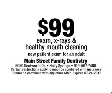 $99 exam, x-rays &healthy mouth cleaningnew patient exam for an adult. Certain restrictions apply. Cannot be combined with insurance.