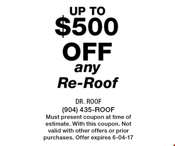 $500 off any Re-Roof. Dr. Roof (904) 435-ROOFMust present coupon at time of estimate. With this coupon. Not valid with other offers or prior purchases. Offer expires 6-04-17