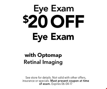 $20 off Eye Exam. See store for details. Not valid with other offers, insurance or specials. Must present coupon at timeof exam. Expires 06-04-17