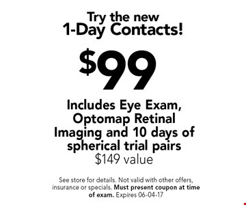 $99 Try the new1-Day Contacts!. See store for details. Not valid with other offers, insurance or specials. Must present coupon at timeof exam. Expires 06-04-17