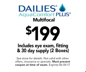 $199 Multifocal Includes eye exam, fitting & 30 day supply (2 Boxes). See store for details. Not valid with other offers, insurance or specials. Must present coupon at time of exam. Expires 06-04-17