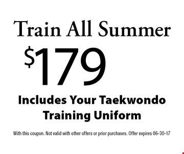 Train All Summer$179Includes Your Taekwondo  Training Uniform. With this coupon. Not valid with other offers or prior purchases. Offer expires 06-30-17