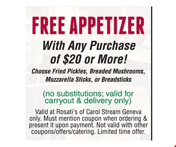Free Appetizer With Any Purchase Of $20 Or More. Choose fried pickles, breaded mushrooms, mozzarella sticks or breadsticks (no substitutions. not valid for carryout & delivery only). Valid at Rosati's of Carol Stream Geneva only. Must mention coupon when ordering & present it upon payment. Not valid with other coupons/offers/catering. Limited time offer.