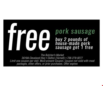 FREE Pork SausageBuy 2 pounds of house-made pork sausage get 1 free. Limit one coupon per visit. Must present coupon. Coupon not valid with meat packages, other offers, or prior purchases. Offer expires 06-17-17